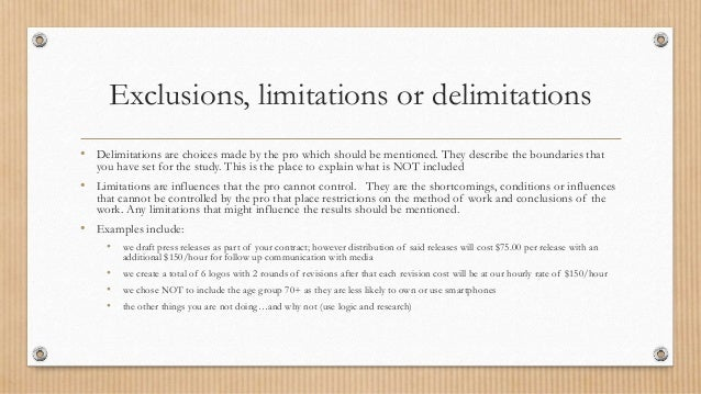 Exclusions, limitations or delimitations • Delimitations are choices made by the pro which should be mentioned. They descr...