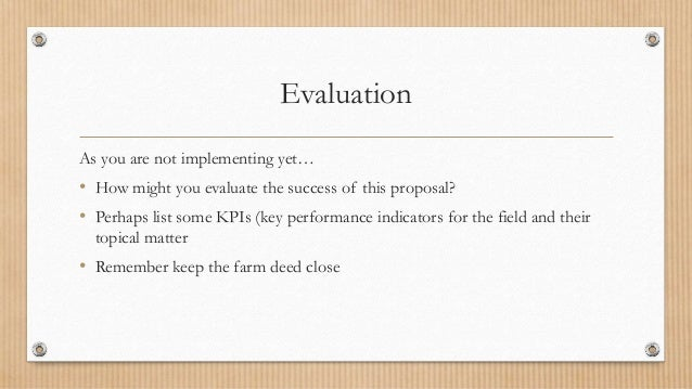 Evaluation As you are not implementing yet… • How might you evaluate the success of this proposal? • Perhaps list some KPI...
