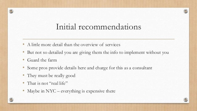 Initial recommendations • A little more detail than the overview of services • But not so detailed you are giving them the...