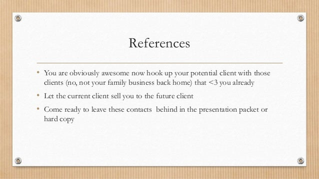 References • You are obviously awesome now hook up your potential client with those clients (no, not your family business ...