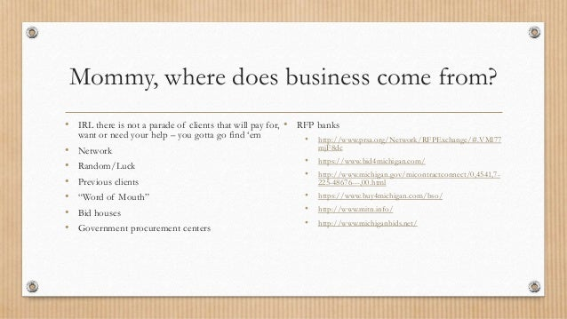 Mommy, where does business come from? • IRL there is not a parade of clients that will pay for, want or need your help – y...