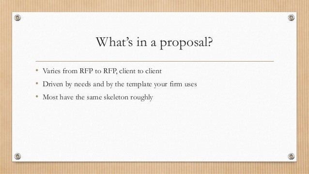 What's in a proposal? • Varies from RFP to RFP, client to client • Driven by needs and by the template your firm uses • Mo...