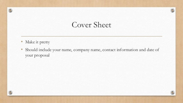 Cover Sheet • Make it pretty • Should include your name, company name, contact information and date of your proposal