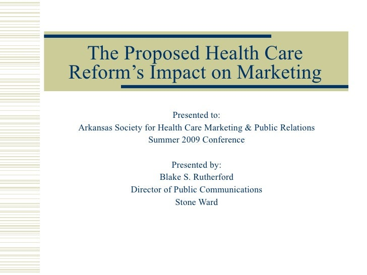 The Proposed Health Care Reform's Impact on Marketing Presented to: Arkansas Society for Health Care Marketing & Public Re...