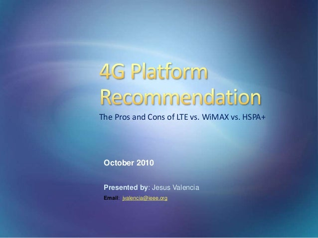 October 2010 Presented by: Jesus Valencia Email: jvalencia@ieee.org The Pros and Cons of LTE vs. WiMAX vs. HSPA+