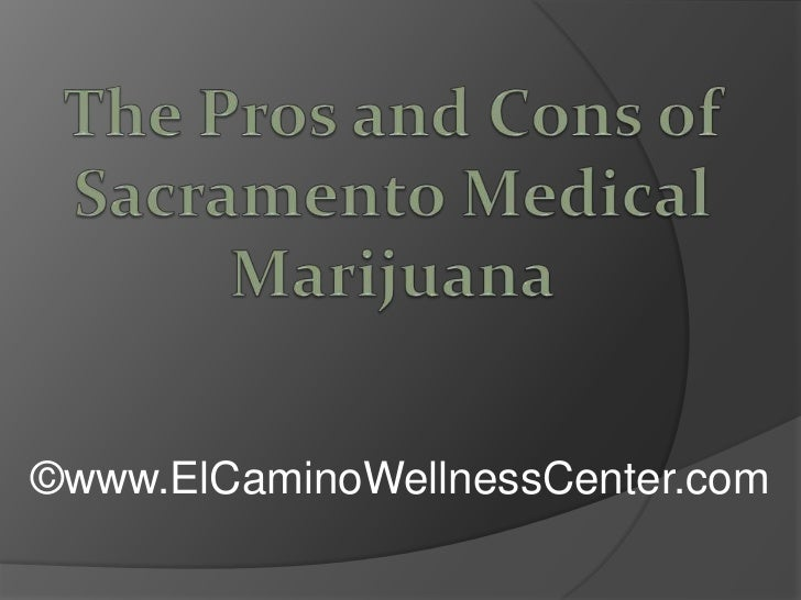 The Pros and Cons of Sacramento Medical Marijuana<br />©www.ElCaminoWellnessCenter.com<br />