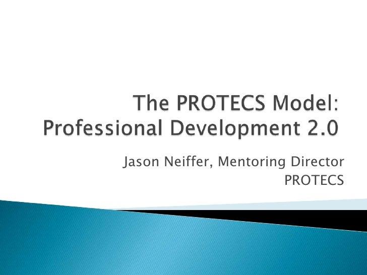 The PROTECS Model:Professional Development 2.0<br />Jason Neiffer, Mentoring Director<br />PROTECS<br />