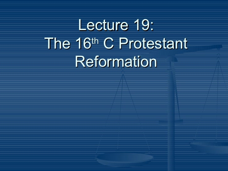Lecture 19: The 16 th  C Protestant Reformation
