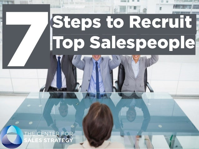 Steps to Recruit Top Salespeople THE CENTER FOR SALES STRATEGY 7