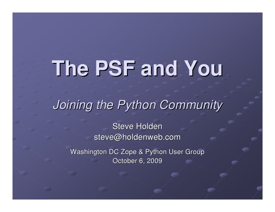 The PSF and You Joining the Python Community              Steve Holden         steve@holdenweb.com   Washington DC Zope & ...