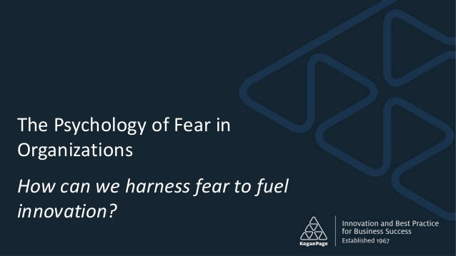 The Psychology of Fear in Organizations How can we harness fear to fuel innovation?