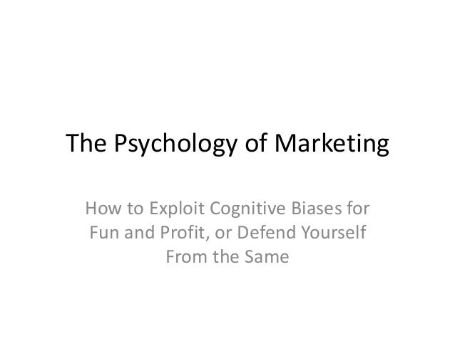 The Psychology of Marketing How to Exploit Cognitive Biases for Fun and Profit, or Defend Yourself From the Same