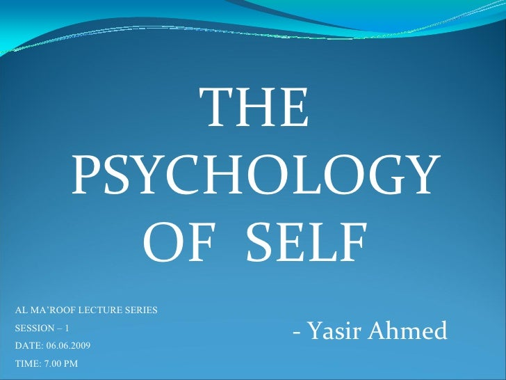 THE               PSYCHOLOGY                 OF SELF AL MA'ROOF LECTURE SERIES SESSION – 1 DATE: 06.06.2009               ...