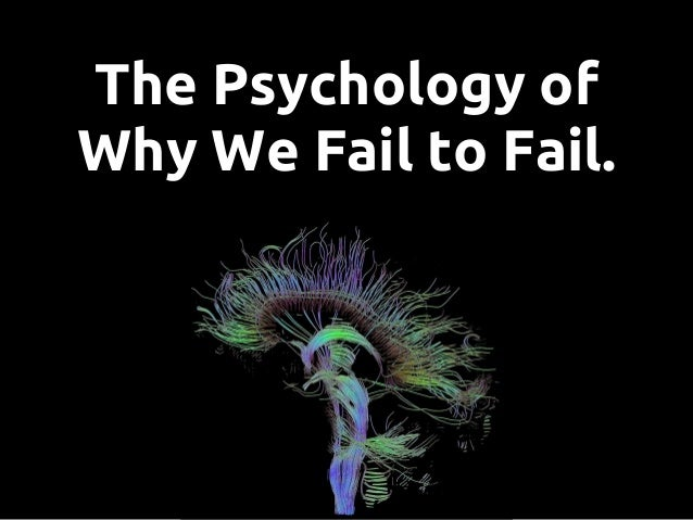 The Psychology of Why We Fail to Fail.