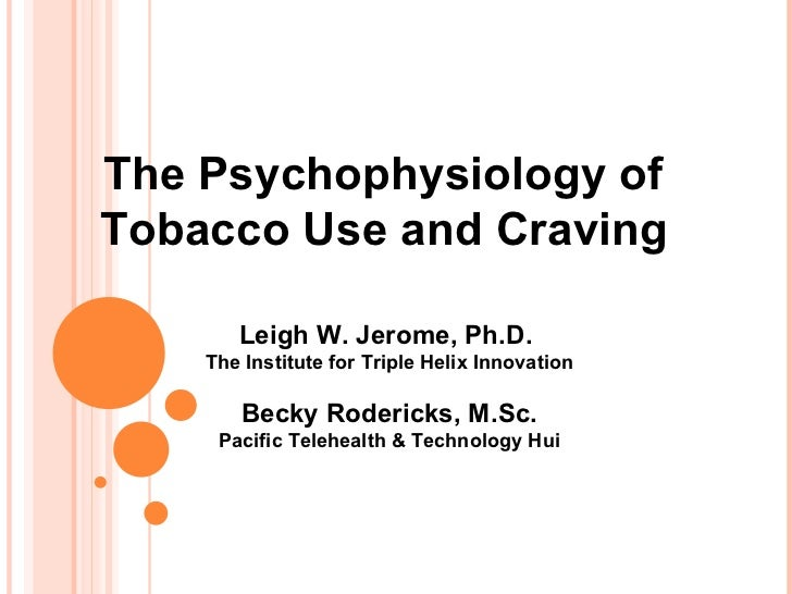 The Psychophysiology of  Tobacco Use and Craving   Leigh W. Jerome, Ph.D.  The Institute for Triple Helix Innovation Becky...