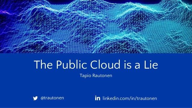 The Public Cloud is a Lie Tapio Rautonen @trautonen linkedin.com/in/trautonen