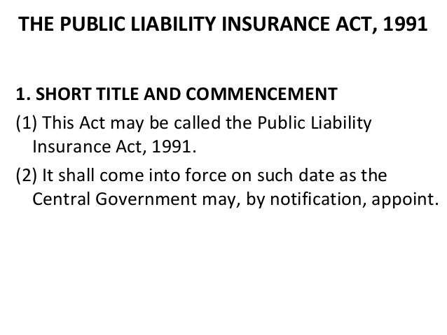 THE PUBLIC LIABILITY INSURANCE ACT, 1991 1. SHORT TITLE AND COMMENCEMENT (1) This Act may be called the Public Liability I...