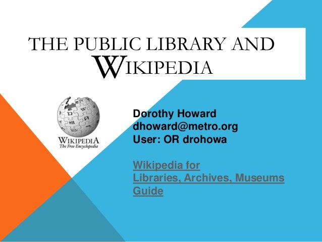 THE PUBLIC LIBRARY AND IKIPEDIA Dorothy Howard dhoward@metro.org User: OR drohowa Wikipedia for Libraries, Archives, Museu...