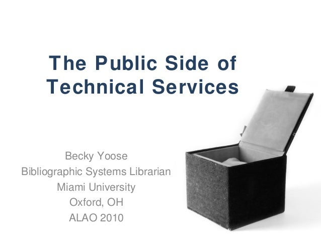The Public Side of Technical Services Becky Yoose Bibliographic Systems Librarian Miami University Oxford, OH ALAO 2010