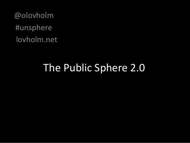 The Public Sphere 2.0 @olovholm #unsphere lovholm.net