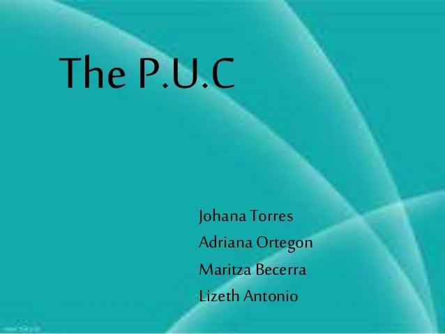 The P.U.C JohanaTorres AdrianaOrtegon Maritza Becerra Lizeth Antonio