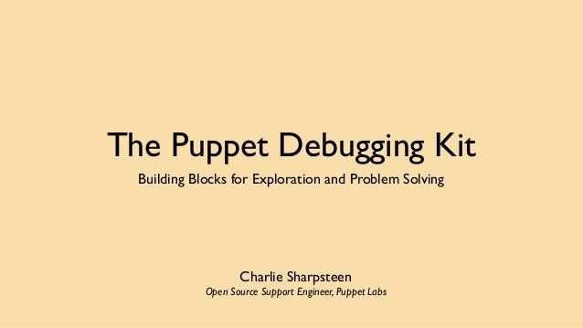 The Puppet Debugging Kit  Building Blocks for Exploration and Problem Solving  Charlie Sharpsteen  Open Source Support Eng...