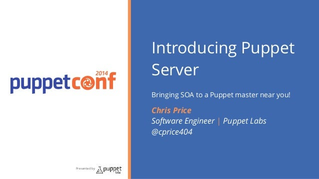 2014  Presented by  Introducing Puppet  Server  !  Bringing SOA to a Puppet master near you!  Chris Price  Software Engine...