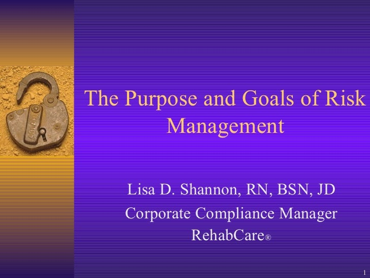 The Purpose and Goals of Risk Management Lisa D. Shannon, RN, BSN, JD Corporate Compliance Manager RehabCare ®