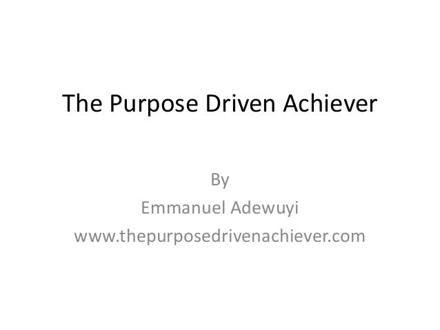 The Purpose Driven Achiever By Emmanuel Adewuyi www.thepurposedrivenachiever.com