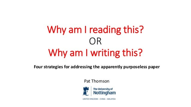Why am I reading this? OR Why am I writing this? Four strategies for addressing the apparently purposeless paper Pat Thoms...