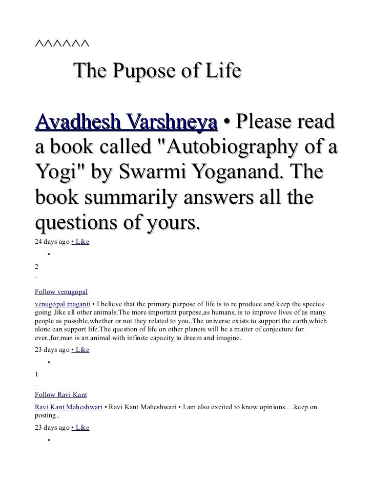 "^^^^^^             The Pupose of LifeAvadhesh Varshneya • Please reada book called ""Autobiography of aYogi"" by Swarmi Yoga..."