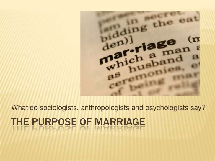 What do sociologists, anthropologists and psychologists say?THE PURPOSE OF MARRIAGE