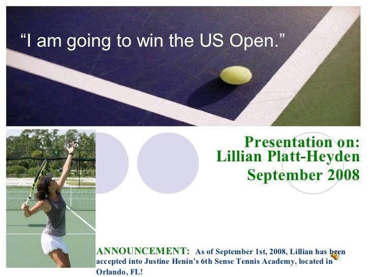 """ I am going to win the US Open."" Presentation on: Lillian Platt-Heyden September 2008 ANNOUNCEMENT:   As of September 1st..."