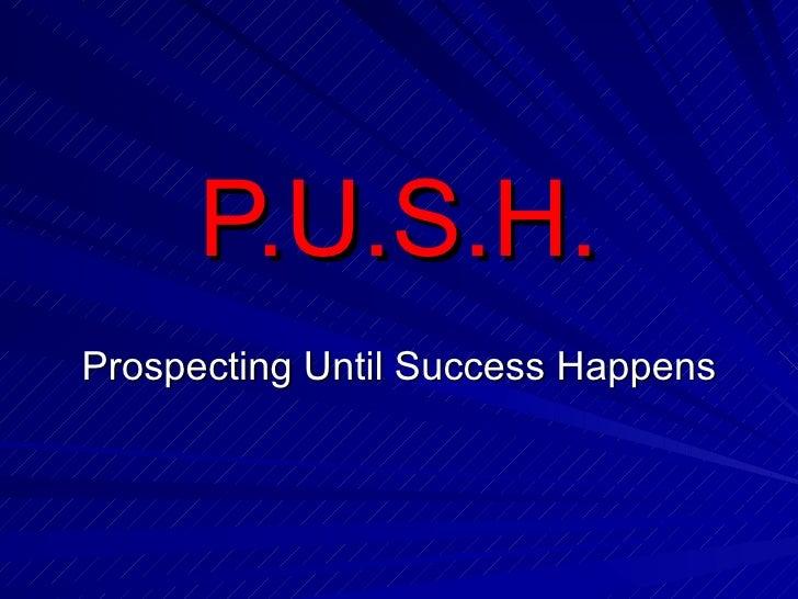 P.U.S.H. Prospecting Until Success Happens