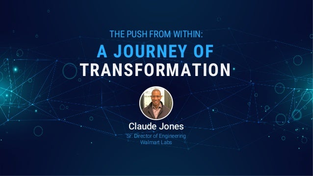 THE PUSH FROM WITHIN: TRANSFORMATION A JOURNEY OF Sr. Director of Engineering Walmart Labs Claude Jones