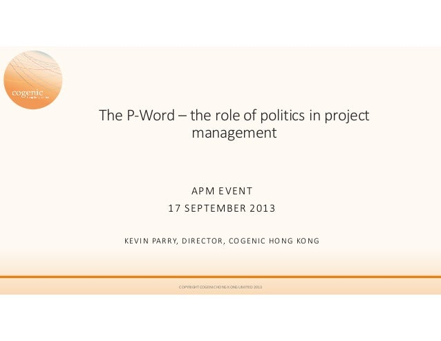 The P-Word – the role of politics in project management APM EVENT 17 SEPTEMBER 2013 KEVIN PARRY, DIRECTOR, COGENIC HONG KO...
