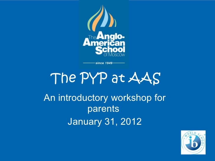The PYP at AAS An introductory workshop for parents  January 31, 2012