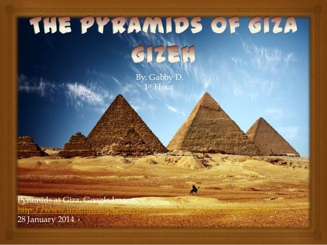 By: Gabby D. 1st Hour  Pyramids at Giza, Google Images http://www.firsthdwallpapers.com/pyramid-of-giza-wallpapers.html, 2...