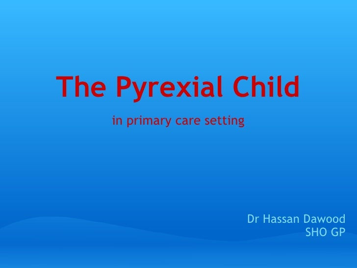 The Pyrexial Child  in primary care setting Dr Hassan Dawood SHO GP