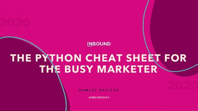 THE PYTHON CHEAT SHEET FOR THE BUSY MARKETER H A M L E T B A T I S T A #INBOUND2020