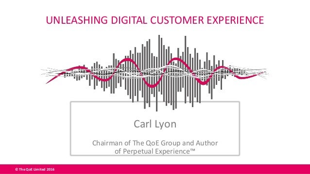 © The QoE Limited 2016 Carl Lyon Chairman of The QoE Group and Author of Perpetual Experience™ UNLEASHING DIGITAL CUSTOMER...