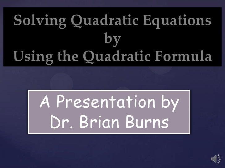 Solving Quadratic Equations            byUsing the Quadratic Formula   A Presentation by    Dr. Brian Burns