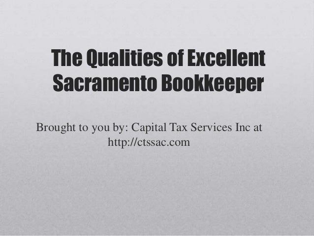 The Qualities of Excellent   Sacramento BookkeeperBrought to you by: Capital Tax Services Inc at              http://ctssa...