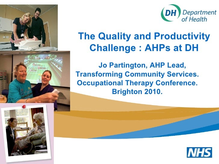 The Quality and Productivity Challenge : AHPs at DH Jo Partington, AHP Lead, Transforming Community Services. Occupational...