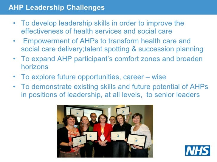 AHP Leadership Challenges <ul><li>To develop leadership skills in order to improve the effectiveness of health services an...