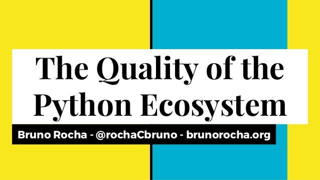 The Quality of the Python Ecosystem Bruno Rocha - @rochaCbruno - brunorocha.org