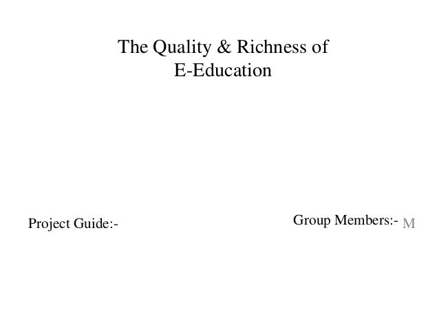 The Quality & Richness of E-Education MProject Guide:- Group Members:-