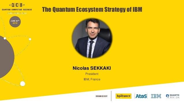 ORGANIZED BY JUNE 20TH 2019 The Quantum Ecosystem Strategy of IBM Nicolas SEKKAKI President IBM, France