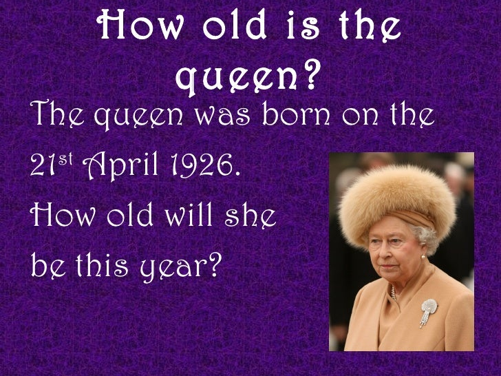 How old is the       queen?The queen was born on the21 April 1926.  stHow old will shebe this year?