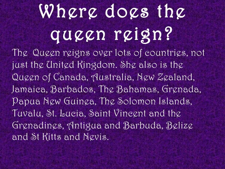 Where does the       queen reign?The Queen reigns over lots of countries, notjust the United Kingdom. She also is theQueen...
